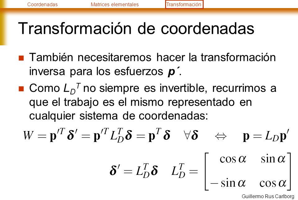 CoordenadasMatrices elementalesTransformación Guillermo Rus Carlborg Transformación de coordenadas También necesitaremos hacer la transformación inver