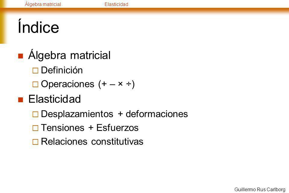 Álgebra matricialElasticidad Guillermo Rus Carlborg Elasticidad – Relaciones constitutivas Al igual que en 1D: ahora: Suponiendo elasticidad lineal isótropa: 2 constantes Lamé Hooke