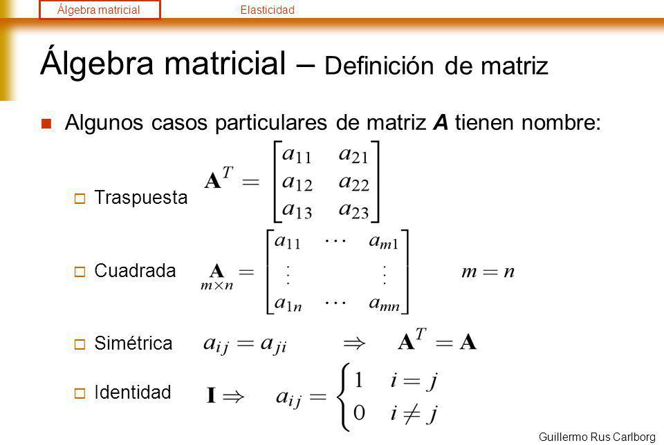 Álgebra matricialElasticidad Guillermo Rus Carlborg Álgebra matricial – Operaciones Multiplicación: Propiedades: Conmutativa NO Asociativa Distributiva Identidad Transposición