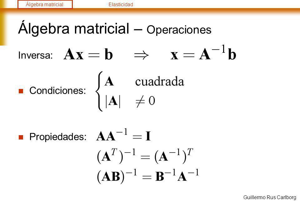 Álgebra matricialElasticidad Guillermo Rus Carlborg Álgebra matricial – Operaciones Inversa: Para resolver los métodos modernos no calculan Métodos directos: tiempo~N 3 Eliminación de Gauss: Descomposición LU: Descomposición QR: Métodos iterativos: tiempo~N 2 Jacobi: Gauss-Seidel: Gradiente conjugado: GMRes: de los mejores algoritmos