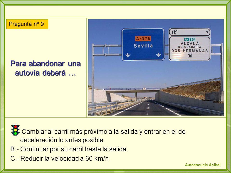 Para abandonar una autovía deberá … A.- Cambiar al carril más próximo a la salida y entrar en el de deceleración lo antes posible. B.- Continuar por s