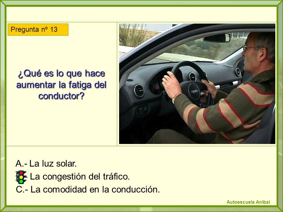 ¿Qué es lo que hace aumentar la fatiga del conductor? A.- La luz solar. B.- La congestión del tráfico. C.- La comodidad en la conducción. Pregunta nº
