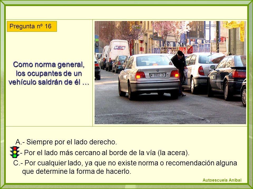Como norma general, los ocupantes de un vehículo saldrán de él … A.- Siempre por el lado derecho. B.- Por el lado más cercano al borde de la vía (la a