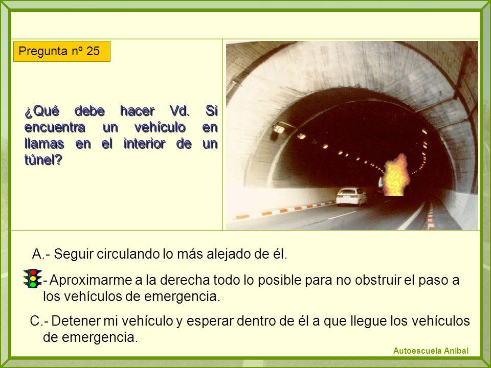 ¿Qué debe hacer Vd. Si encuentra un vehículo en llamas en el interior de un túnel? A.- Seguir circulando lo más alejado de él. B.- Aproximarme a la de