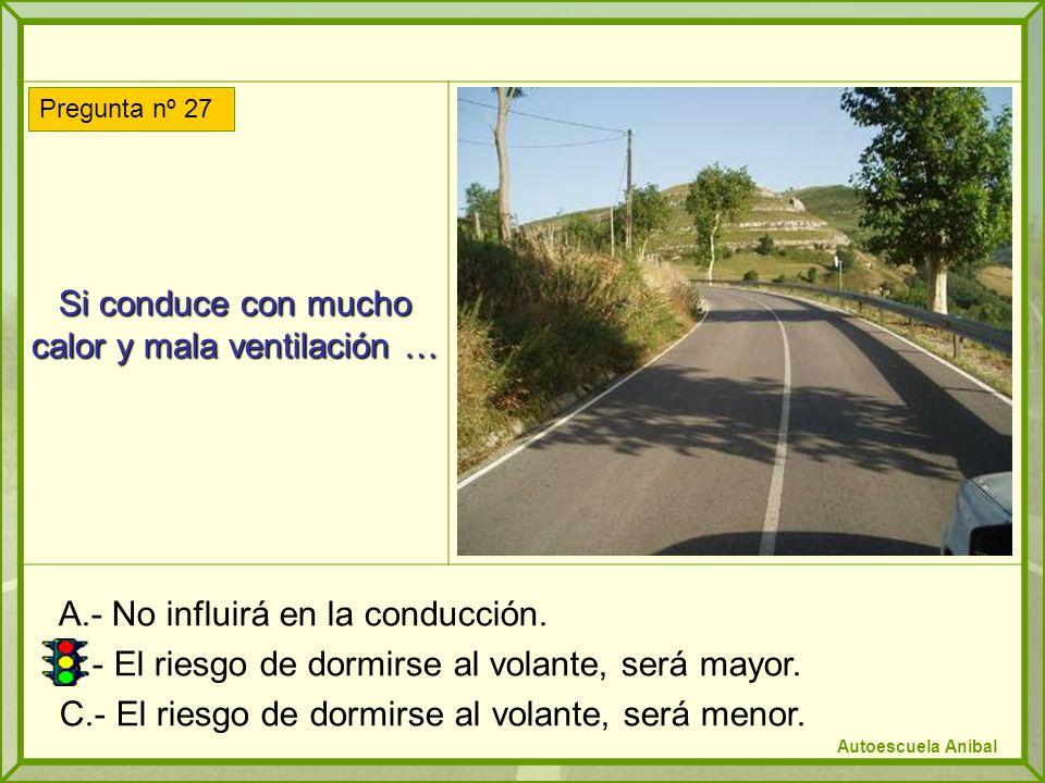 Si conduce con mucho calor y mala ventilación … A.- No influirá en la conducción. B.- El riesgo de dormirse al volante, será mayor. C.- El riesgo de d