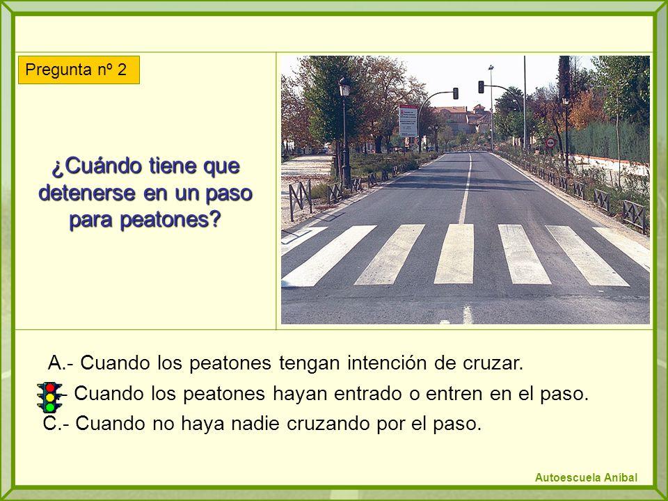 ¿Cuándo tiene que detenerse en un paso para peatones? A.- Cuando los peatones tengan intención de cruzar. B.- Cuando los peatones hayan entrado o entr