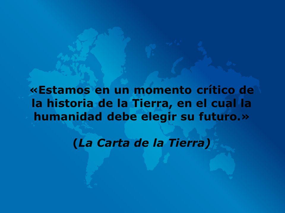 «Estamos en un momento crítico de la historia de la Tierra, en el cual la humanidad debe elegir su futuro.» (La Carta de la Tierra)