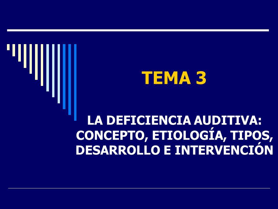 TEMA 3 LA DEFICIENCIA AUDITIVA: CONCEPTO, ETIOLOGÍA, TIPOS, DESARROLLO E INTERVENCIÓN