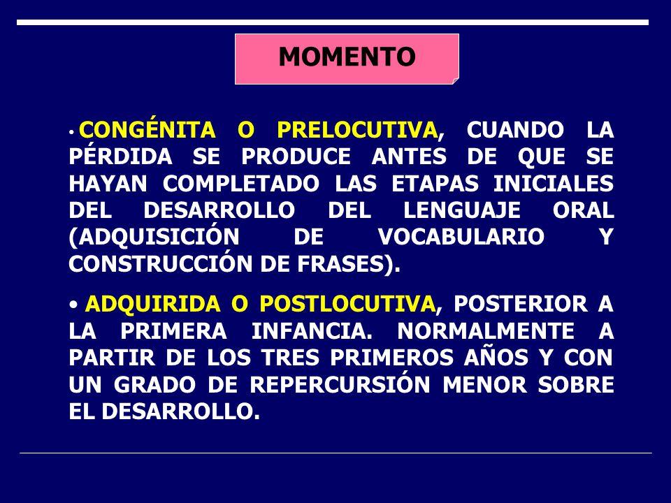 MOMENTO CONGÉNITA O PRELOCUTIVA, CUANDO LA PÉRDIDA SE PRODUCE ANTES DE QUE SE HAYAN COMPLETADO LAS ETAPAS INICIALES DEL DESARROLLO DEL LENGUAJE ORAL (ADQUISICIÓN DE VOCABULARIO Y CONSTRUCCIÓN DE FRASES).
