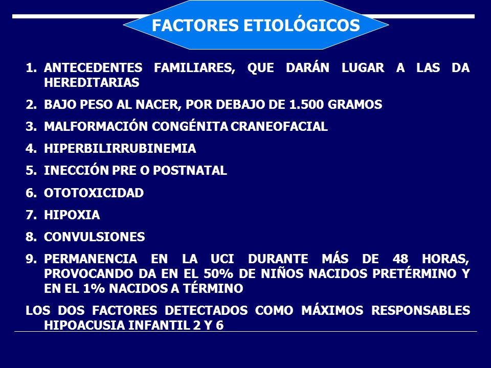 FACTORES ETIOLÓGICOS 1.ANTECEDENTES FAMILIARES, QUE DARÁN LUGAR A LAS DA HEREDITARIAS 2.BAJO PESO AL NACER, POR DEBAJO DE 1.500 GRAMOS 3.MALFORMACIÓN CONGÉNITA CRANEOFACIAL 4.HIPERBILIRRUBINEMIA 5.INECCIÓN PRE O POSTNATAL 6.OTOTOXICIDAD 7.HIPOXIA 8.CONVULSIONES 9.PERMANENCIA EN LA UCI DURANTE MÁS DE 48 HORAS, PROVOCANDO DA EN EL 50% DE NIÑOS NACIDOS PRETÉRMINO Y EN EL 1% NACIDOS A TÉRMINO LOS DOS FACTORES DETECTADOS COMO MÁXIMOS RESPONSABLES HIPOACUSIA INFANTIL 2 Y 6