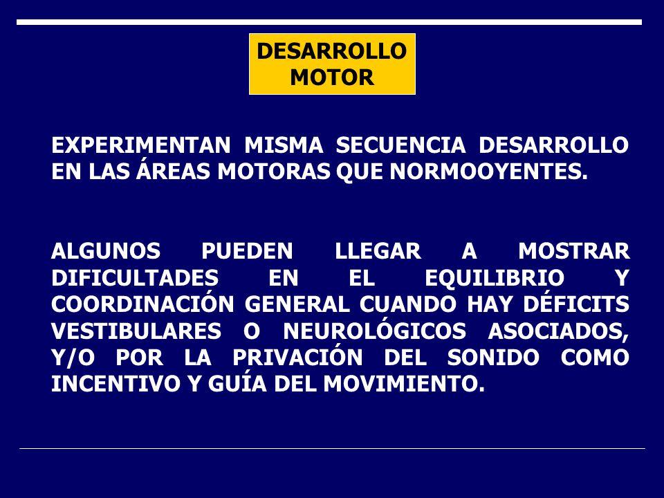 DESARROLLO MOTOR EXPERIMENTAN MISMA SECUENCIA DESARROLLO EN LAS ÁREAS MOTORAS QUE NORMOOYENTES. ALGUNOS PUEDEN LLEGAR A MOSTRAR DIFICULTADES EN EL EQU