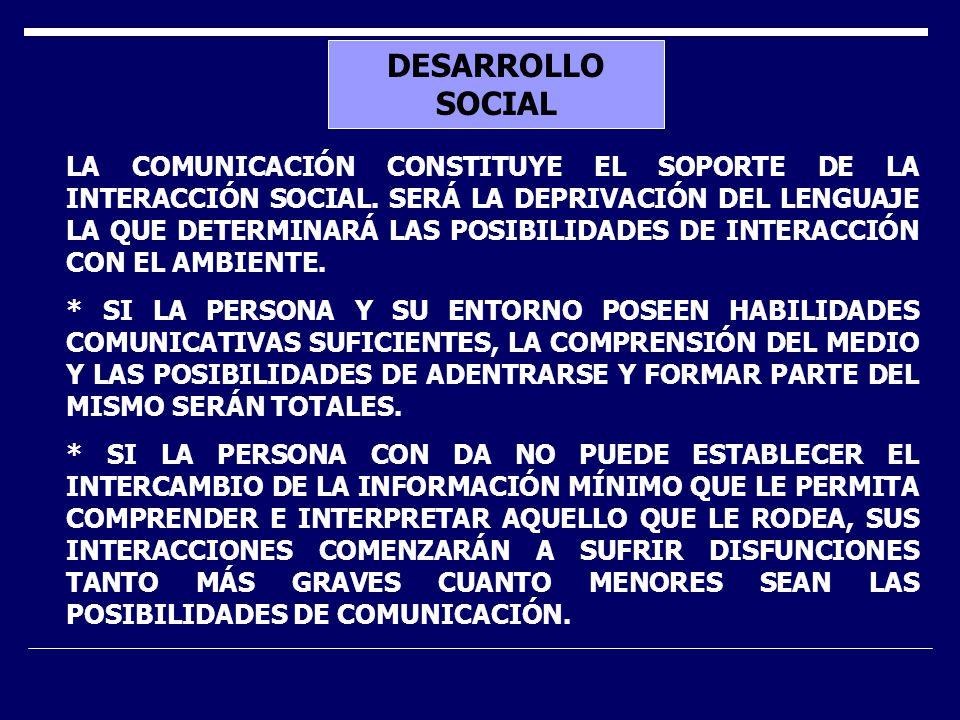 DESARROLLO SOCIAL LA COMUNICACIÓN CONSTITUYE EL SOPORTE DE LA INTERACCIÓN SOCIAL. SERÁ LA DEPRIVACIÓN DEL LENGUAJE LA QUE DETERMINARÁ LAS POSIBILIDADE