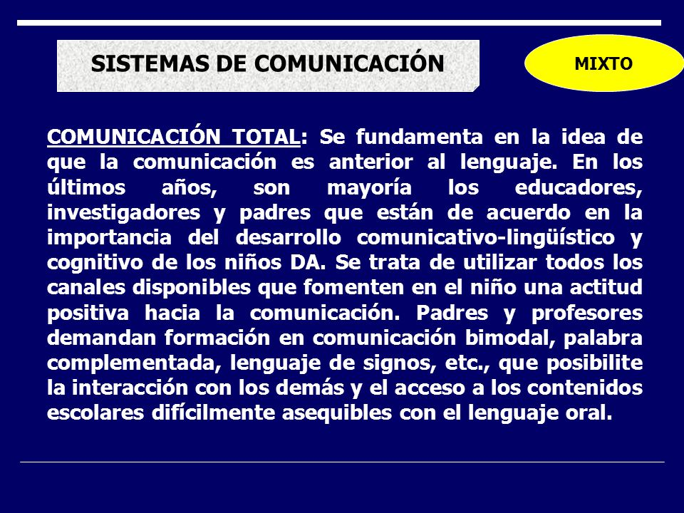 SISTEMAS DE COMUNICACIÓN MIXTO COMUNICACIÓN TOTAL: Se fundamenta en la idea de que la comunicación es anterior al lenguaje. En los últimos años, son m