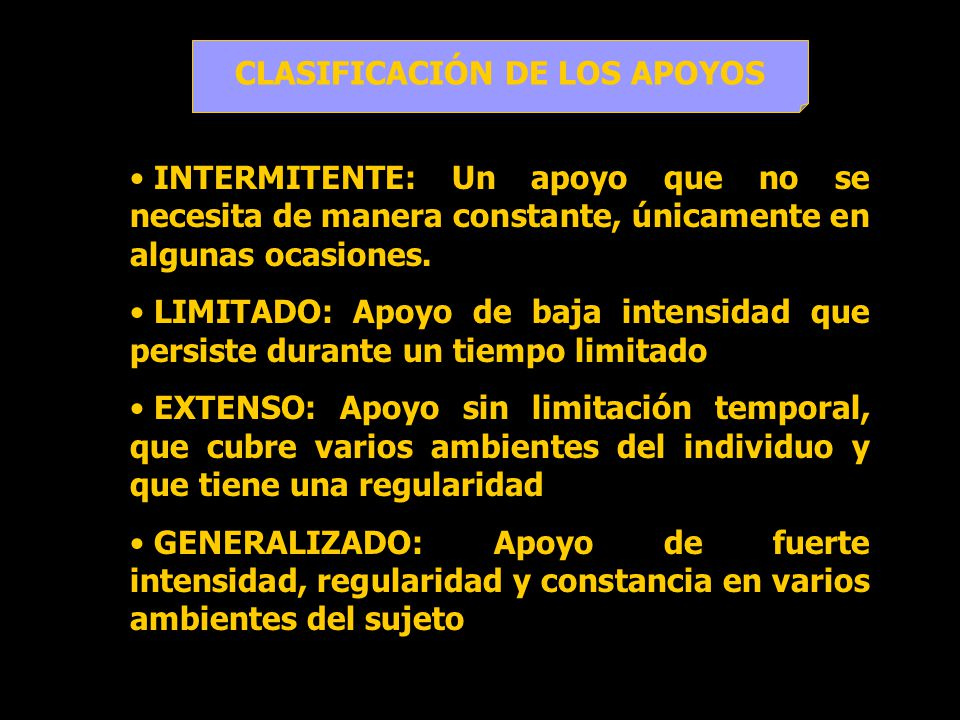 CLASIFICACIÓN DE LOS APOYOS INTERMITENTE: Un apoyo que no se necesita de manera constante, únicamente en algunas ocasiones. LIMITADO: Apoyo de baja in