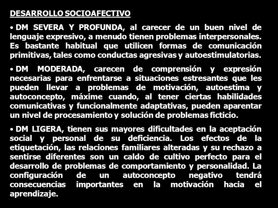 DESARROLLO SOCIOAFECTIVO DM SEVERA Y PROFUNDA, al carecer de un buen nivel de lenguaje expresivo, a menudo tienen problemas interpersonales. Es bastan