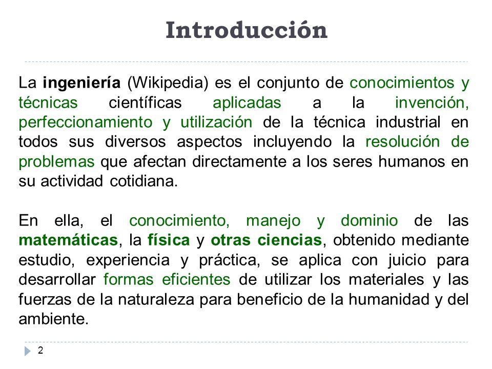 Introducción 2 La ingeniería (Wikipedia) es el conjunto de conocimientos y técnicas científicas aplicadas a la invención, perfeccionamiento y utilizac