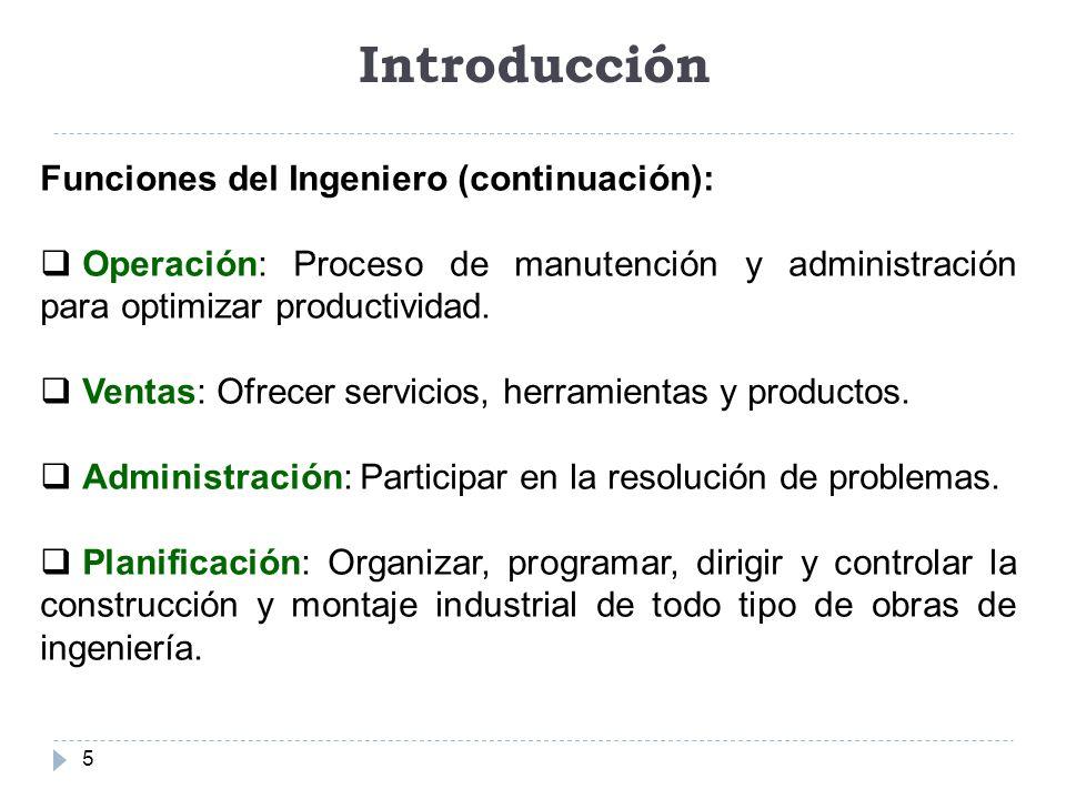 Introducción 5 Funciones del Ingeniero (continuación): Operación: Proceso de manutención y administración para optimizar productividad. Ventas: Ofrece