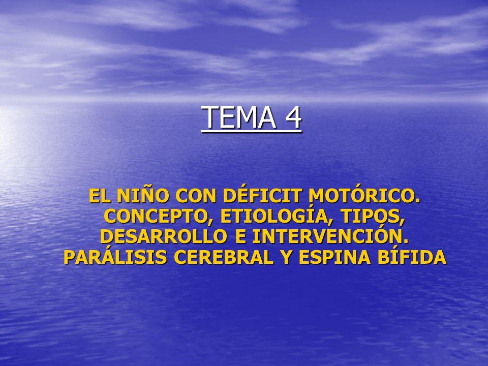 TEMA 4 EL NIÑO CON DÉFICIT MOTÓRICO. CONCEPTO, ETIOLOGÍA, TIPOS, DESARROLLO E INTERVENCIÓN. PARÁLISIS CEREBRAL Y ESPINA BÍFIDA