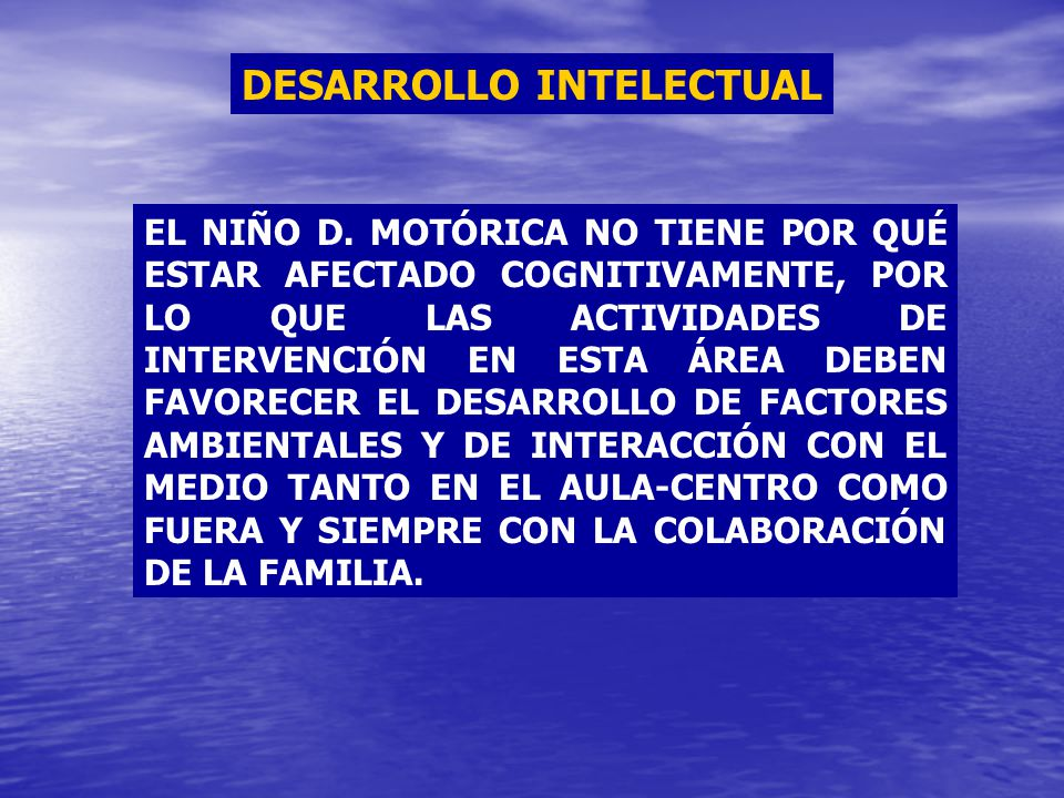 DESARROLLO INTELECTUAL EL NIÑO D. MOTÓRICA NO TIENE POR QUÉ ESTAR AFECTADO COGNITIVAMENTE, POR LO QUE LAS ACTIVIDADES DE INTERVENCIÓN EN ESTA ÁREA DEB