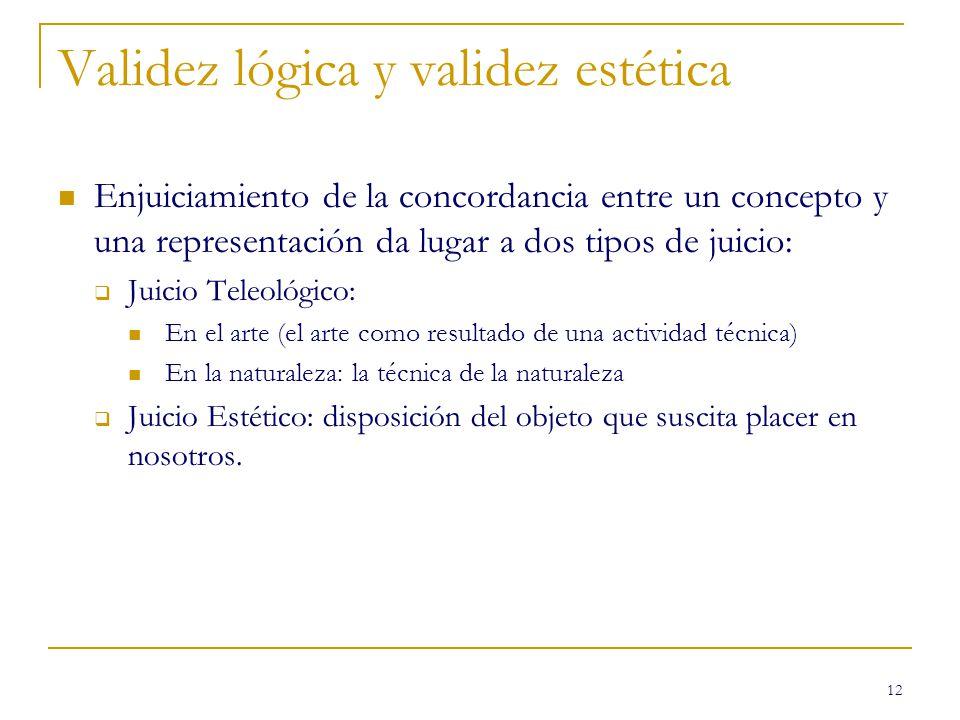 12 Validez lógica y validez estética Enjuiciamiento de la concordancia entre un concepto y una representación da lugar a dos tipos de juicio: Juicio T
