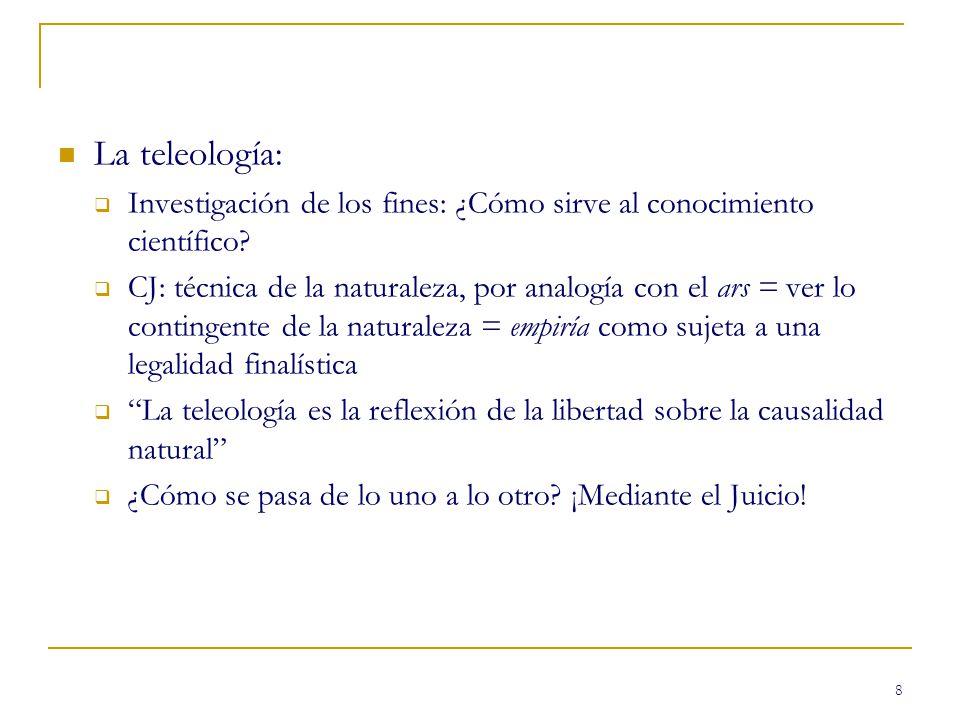 8 La teleología: Investigación de los fines: ¿Cómo sirve al conocimiento científico? CJ: técnica de la naturaleza, por analogía con el ars = ver lo co