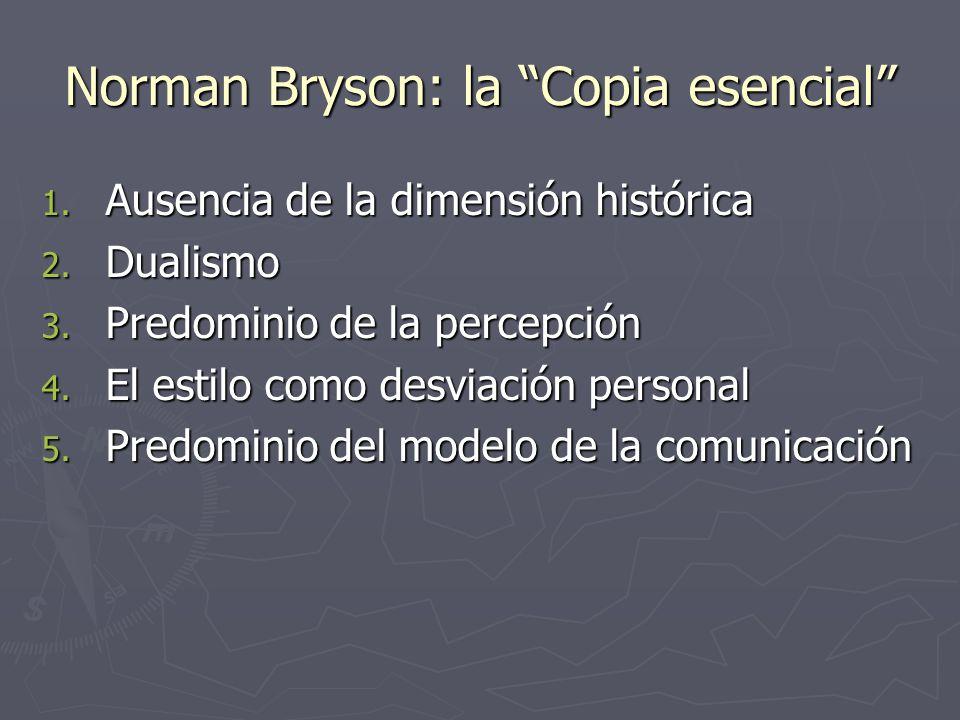 Norman Bryson: la Copia esencial 1. Ausencia de la dimensión histórica 2. Dualismo 3. Predominio de la percepción 4. El estilo como desviación persona