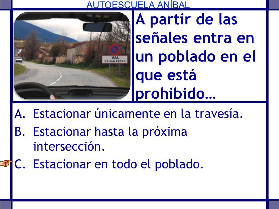 AUTOESCUELA ANÍBAL A partir de las señales entra en un poblado en el que está prohibido… A.Estacionar únicamente en la travesía. B.Estacionar hasta la