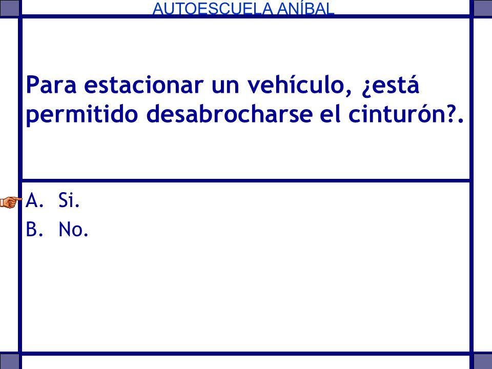 AUTOESCUELA ANÍBAL Para estacionar un vehículo, ¿está permitido desabrocharse el cinturón?. A.Si. B.No.