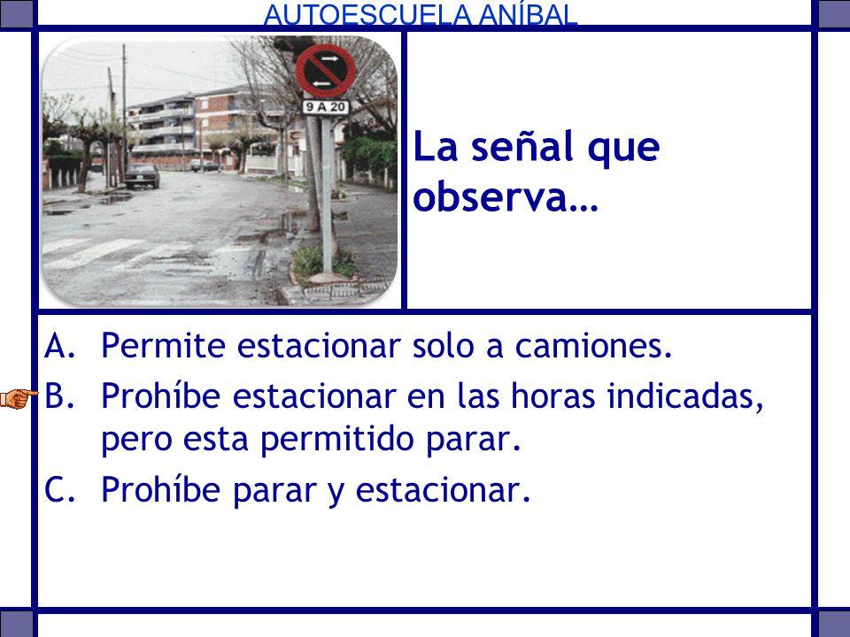 AUTOESCUELA ANÍBAL La señal que observa… A.Permite estacionar solo a camiones. B.Prohíbe estacionar en las horas indicadas, pero esta permitido parar.