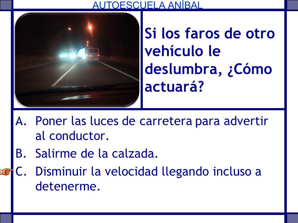 AUTOESCUELA ANÍBAL Si los faros de otro vehículo le deslumbra, ¿Cómo actuará? A.Poner las luces de carretera para advertir al conductor. B.Salirme de