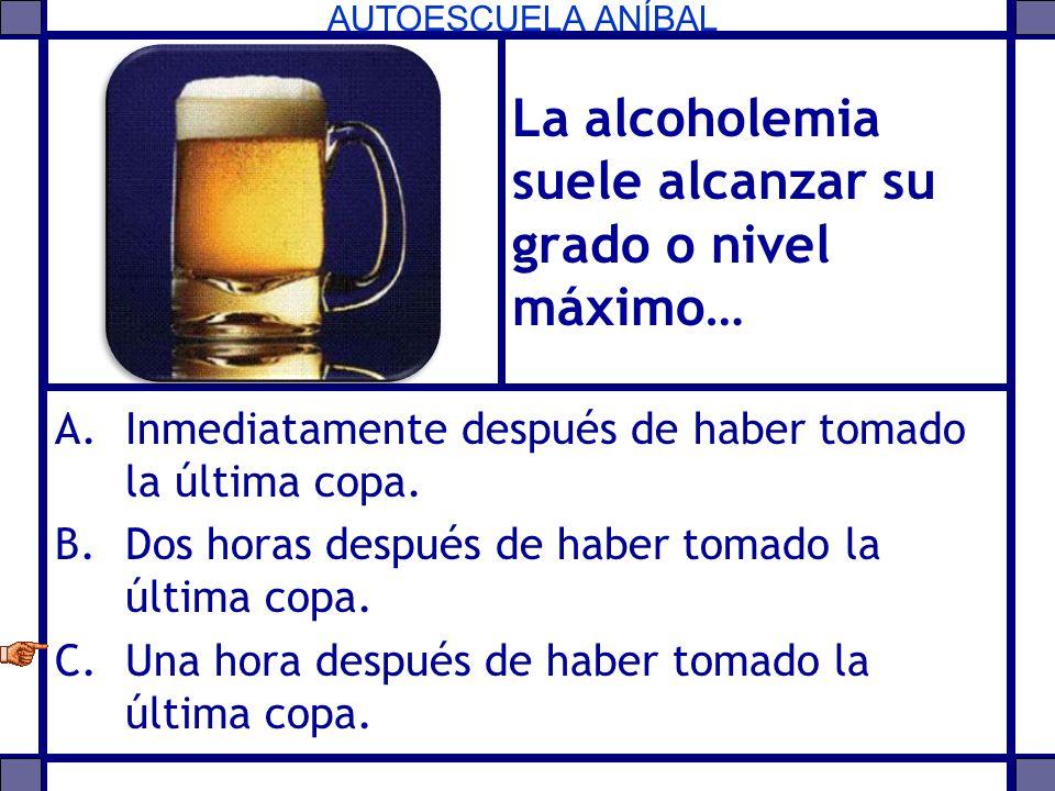 AUTOESCUELA ANÍBAL La alcoholemia suele alcanzar su grado o nivel máximo… A.Inmediatamente después de haber tomado la última copa. B.Dos horas después