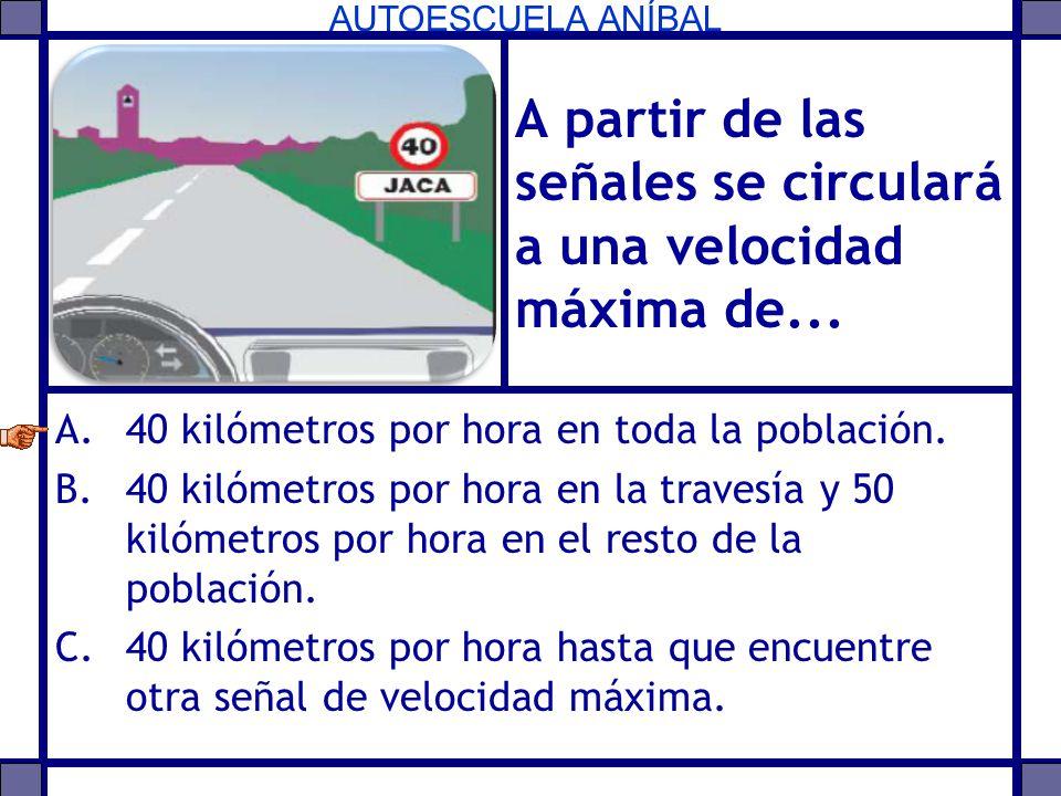 AUTOESCUELA ANÍBAL A partir de las señales se circulará a una velocidad máxima de... A.40 kilómetros por hora en toda la población. B.40 kilómetros po