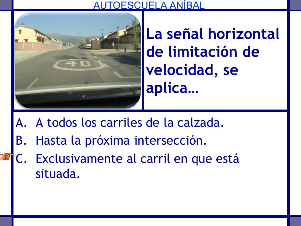 AUTOESCUELA ANÍBAL La señal horizontal de limitación de velocidad, se aplica… A.A todos los carriles de la calzada. B.Hasta la próxima intersección. C