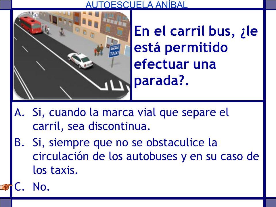 AUTOESCUELA ANÍBAL En el carril bus, ¿le está permitido efectuar una parada?. A.Si, cuando la marca vial que separe el carril, sea discontinua. B.Si,