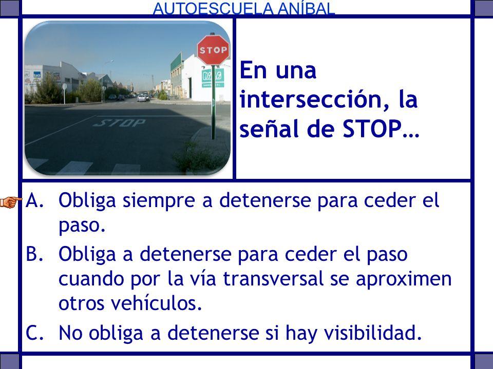 AUTOESCUELA ANÍBAL En una intersección, la señal de STOP… A.Obliga siempre a detenerse para ceder el paso. B.Obliga a detenerse para ceder el paso cua
