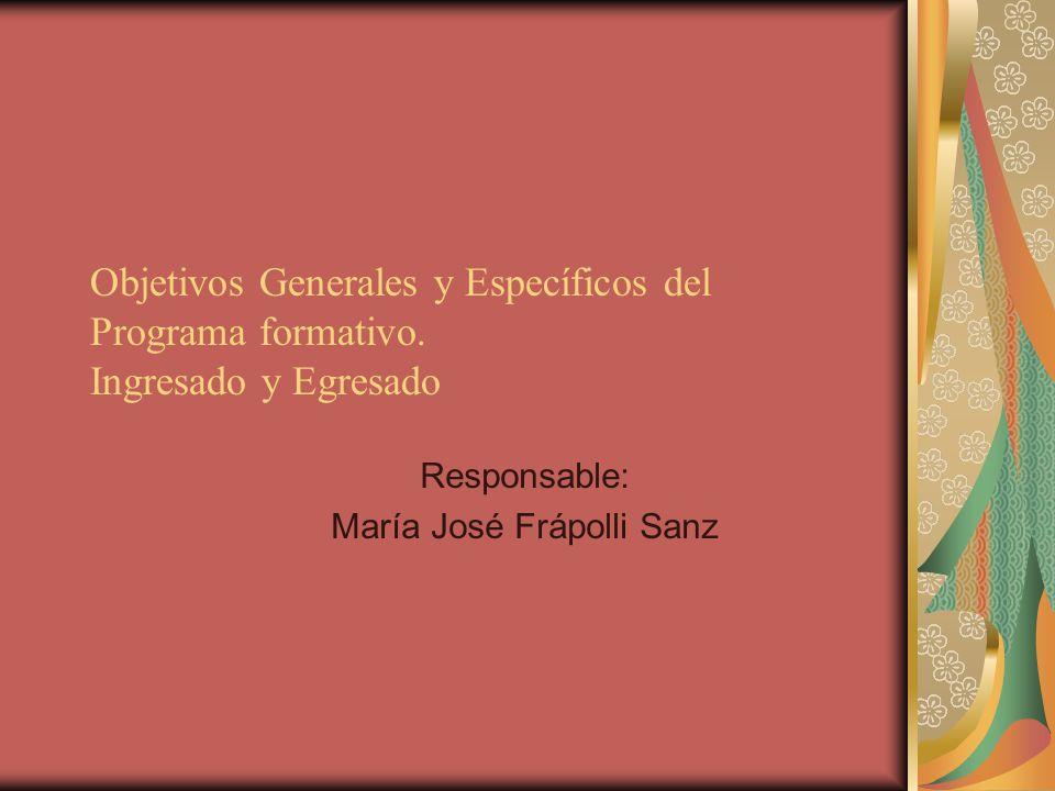 Objetivos Generales y Específicos del Programa formativo. Ingresado y Egresado Responsable: María José Frápolli Sanz