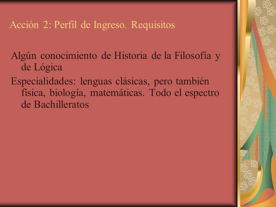 Acción 2: Perfil de Ingreso. Requisitos Algún conocimiento de Historia de la Filosofía y de Lógica Especialidades: lenguas clásicas, pero también físi