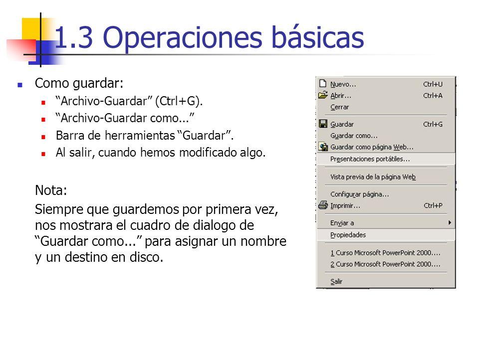 1.3 Operaciones básicas Como guardar: Archivo-Guardar (Ctrl+G). Archivo-Guardar como... Barra de herramientas Guardar. Al salir, cuando hemos modifica