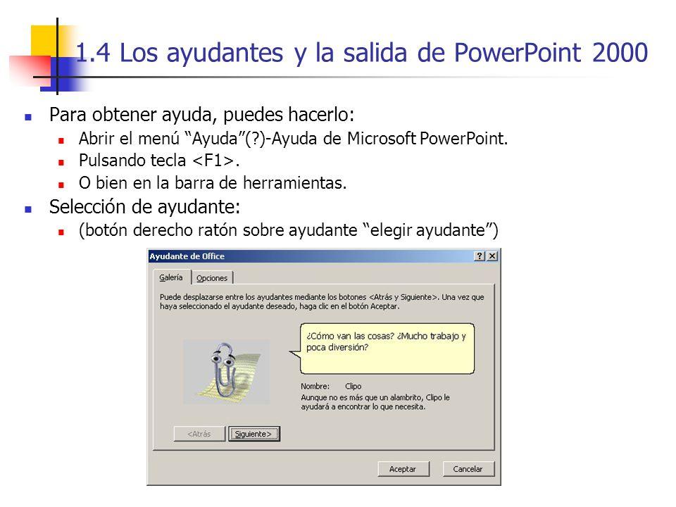 1.4 Los ayudantes y la salida de PowerPoint 2000 Para obtener ayuda, puedes hacerlo: Abrir el menú Ayuda(?)-Ayuda de Microsoft PowerPoint. Pulsando te