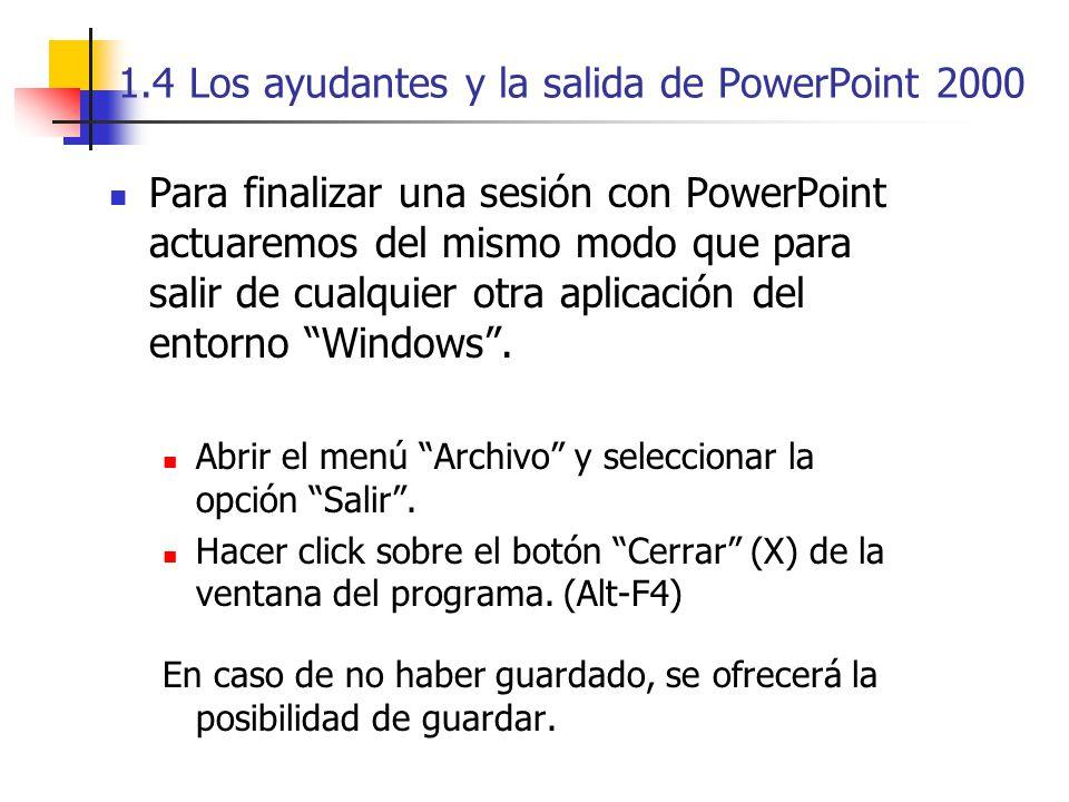 1.4 Los ayudantes y la salida de PowerPoint 2000 Para finalizar una sesión con PowerPoint actuaremos del mismo modo que para salir de cualquier otra a