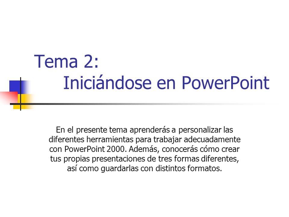 Tema 2: Iniciándose en PowerPoint En el presente tema aprenderás a personalizar las diferentes herramientas para trabajar adecuadamente con PowerPoint