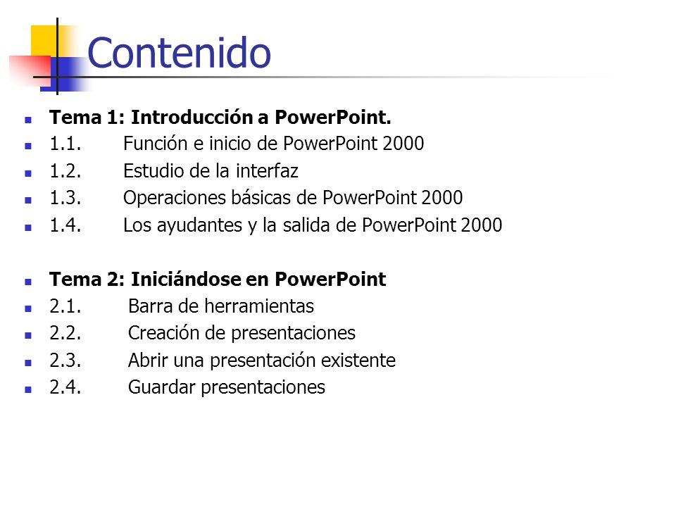 Contenido Tema 1: Introducción a PowerPoint. 1.1. Función e inicio de PowerPoint 2000 1.2. Estudio de la interfaz 1.3. Operaciones básicas de PowerPoi