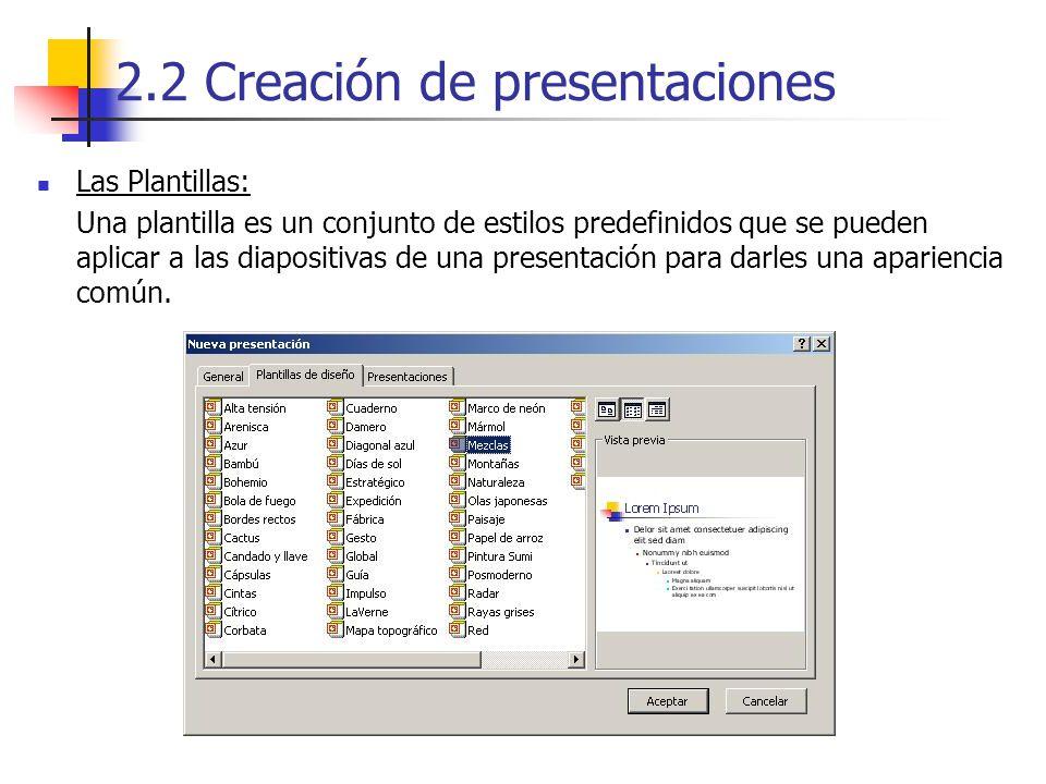2.2 Creación de presentaciones Las Plantillas: Una plantilla es un conjunto de estilos predefinidos que se pueden aplicar a las diapositivas de una pr