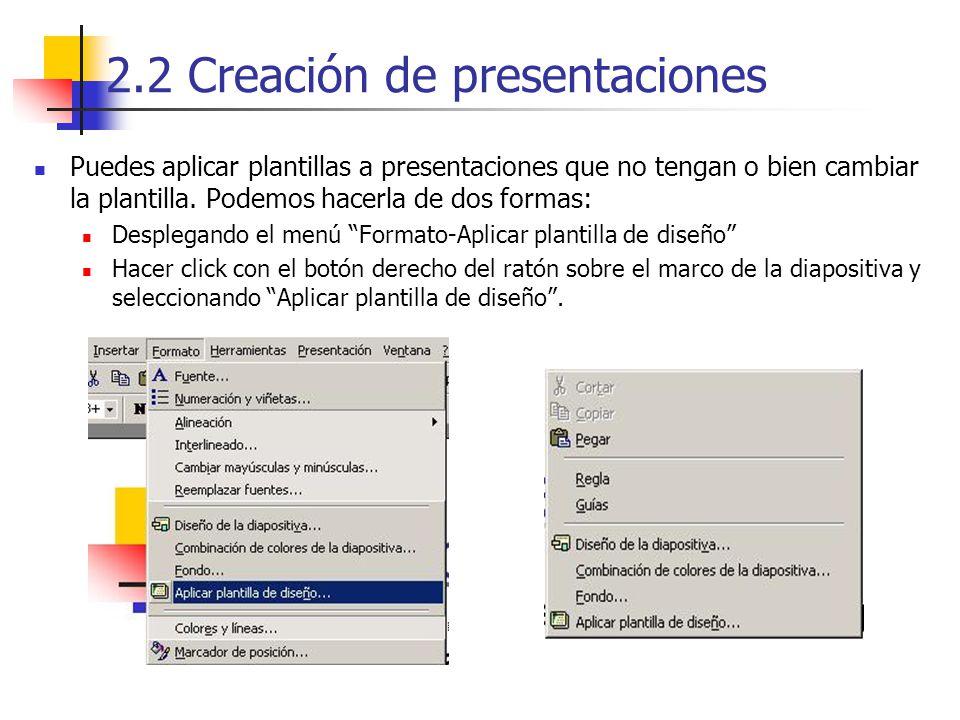 2.2 Creación de presentaciones Puedes aplicar plantillas a presentaciones que no tengan o bien cambiar la plantilla. Podemos hacerla de dos formas: De