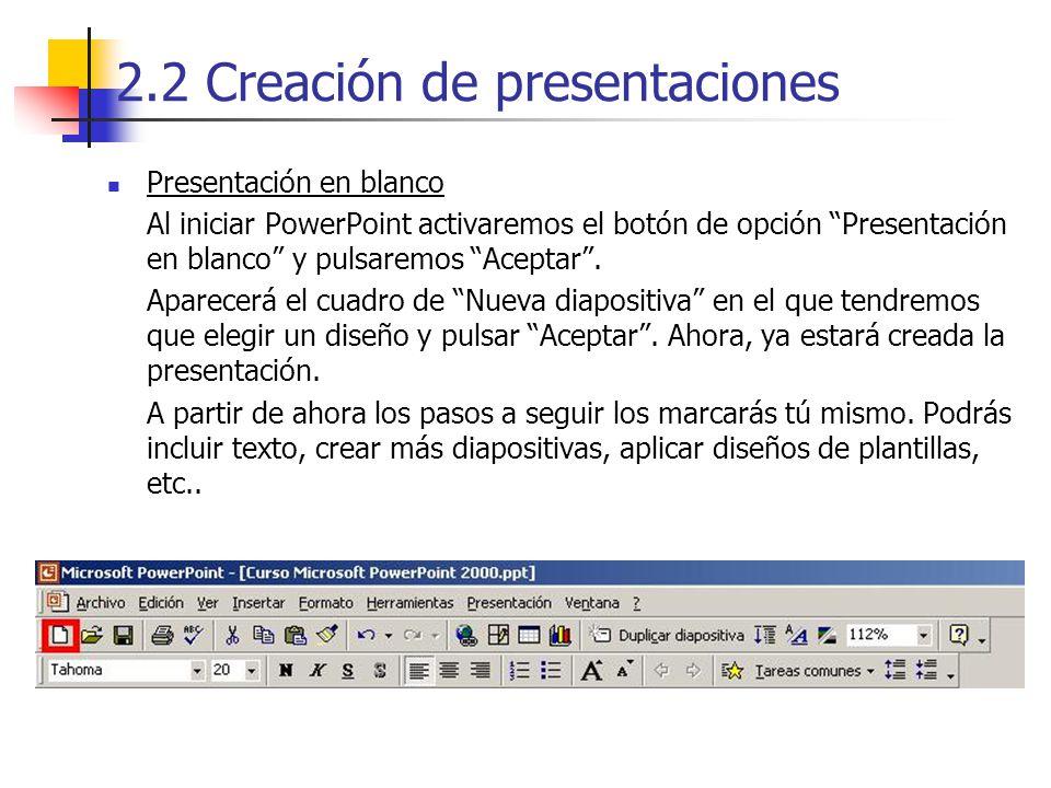 2.2 Creación de presentaciones Presentación en blanco Al iniciar PowerPoint activaremos el botón de opción Presentación en blanco y pulsaremos Aceptar