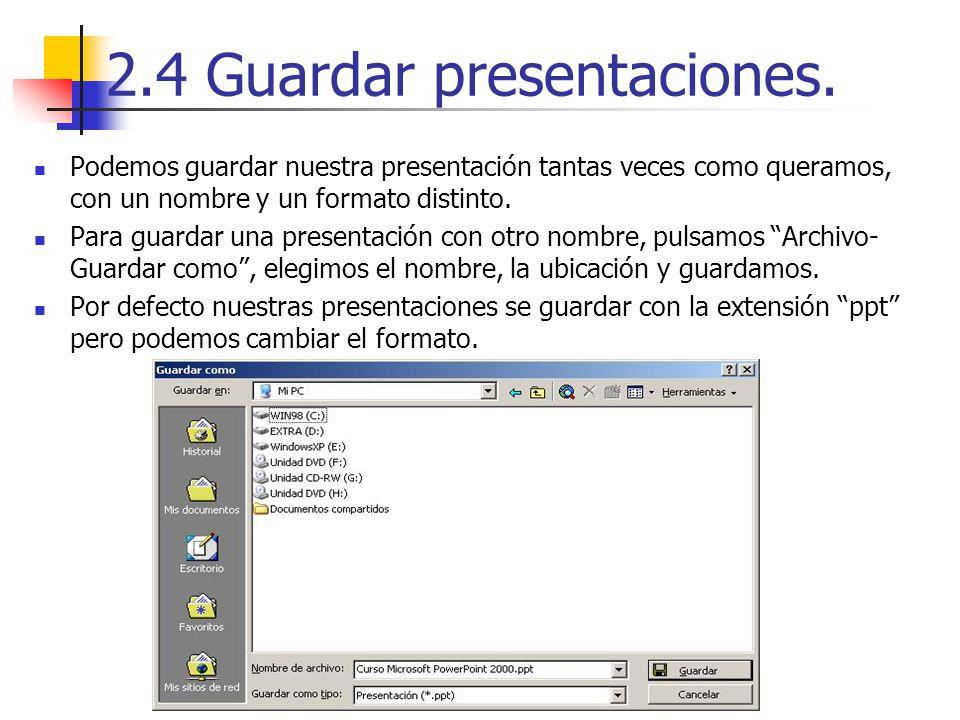 2.4 Guardar presentaciones. Podemos guardar nuestra presentación tantas veces como queramos, con un nombre y un formato distinto. Para guardar una pre