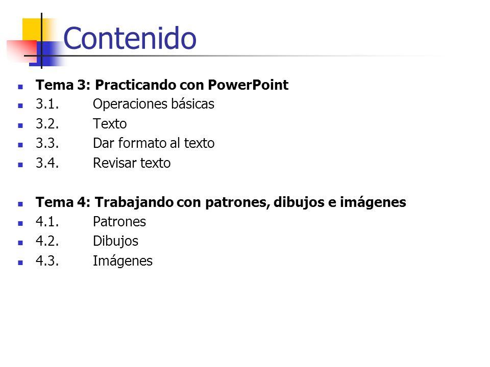 Contenido Tema 3: Practicando con PowerPoint 3.1. Operaciones básicas 3.2. Texto 3.3. Dar formato al texto 3.4. Revisar texto Tema 4: Trabajando con p