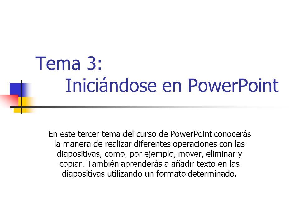 Tema 3: Iniciándose en PowerPoint En este tercer tema del curso de PowerPoint conocerás la manera de realizar diferentes operaciones con las diapositi