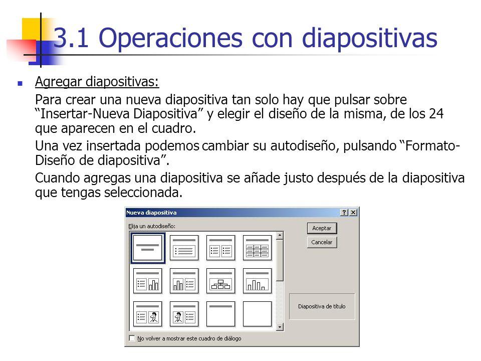3.1 Operaciones con diapositivas Agregar diapositivas: Para crear una nueva diapositiva tan solo hay que pulsar sobre Insertar-Nueva Diapositiva y ele