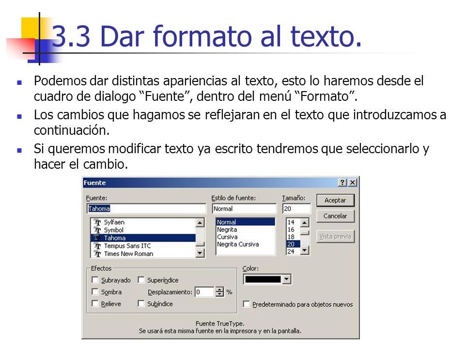 3.3 Dar formato al texto. Podemos dar distintas apariencias al texto, esto lo haremos desde el cuadro de dialogo Fuente, dentro del menú Formato. Los